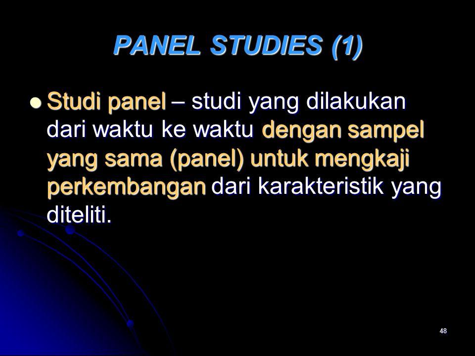 48 PANEL STUDIES (1) Studi panel – studi yang dilakukan dari waktu ke waktu dengan sampel yang sama (panel) untuk mengkaji perkembangan dari karakteri