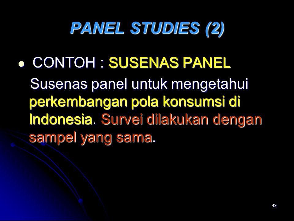 49 PANEL STUDIES (2) CONTOH : SUSENAS PANEL CONTOH : SUSENAS PANEL Susenas panel untuk mengetahui perkembangan pola konsumsi di Indonesia. Survei dila