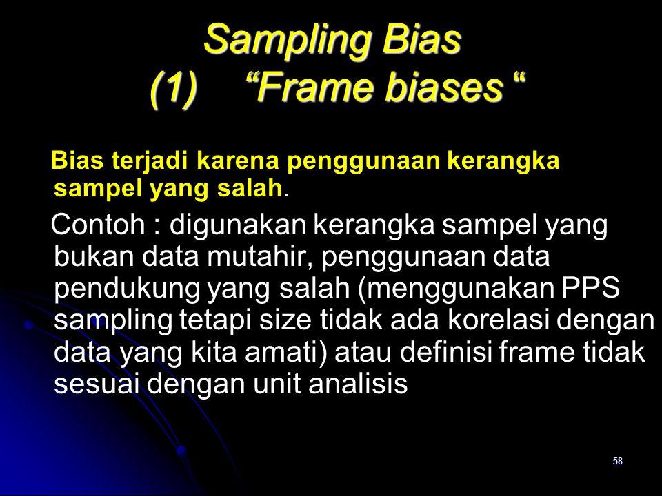 """58 Sampling Bias (1) """"Frame biases """" Bias terjadi karena penggunaan kerangka sampel yang salah. Contoh : digunakan kerangka sampel yang bukan data mut"""