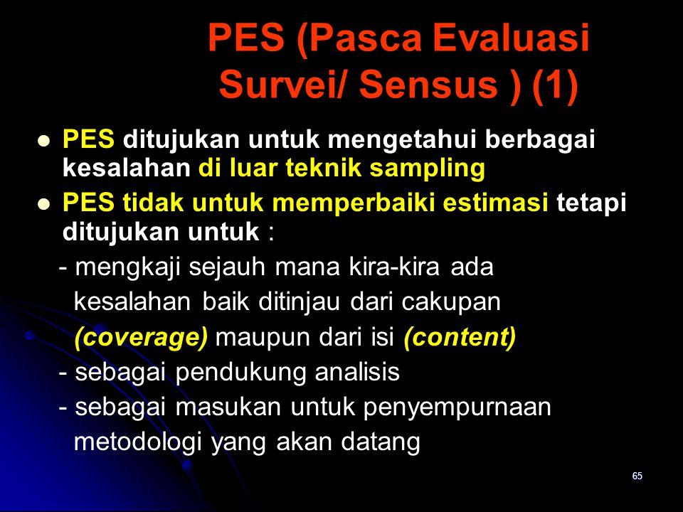65 PES (Pasca Evaluasi Survei/ Sensus ) (1) PES ditujukan untuk mengetahui berbagai kesalahan di luar teknik sampling PES tidak untuk memperbaiki esti