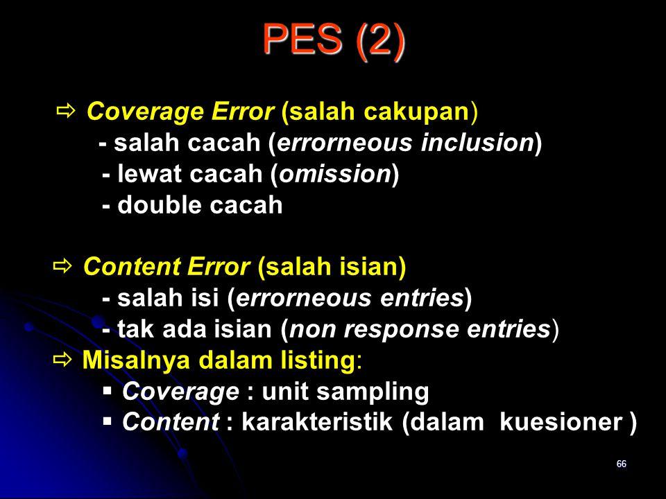 66 PES (2)  Coverage Error (salah cakupan) - salah cacah (errorneous inclusion) - lewat cacah (omission) - double cacah  Content Error (salah isian)