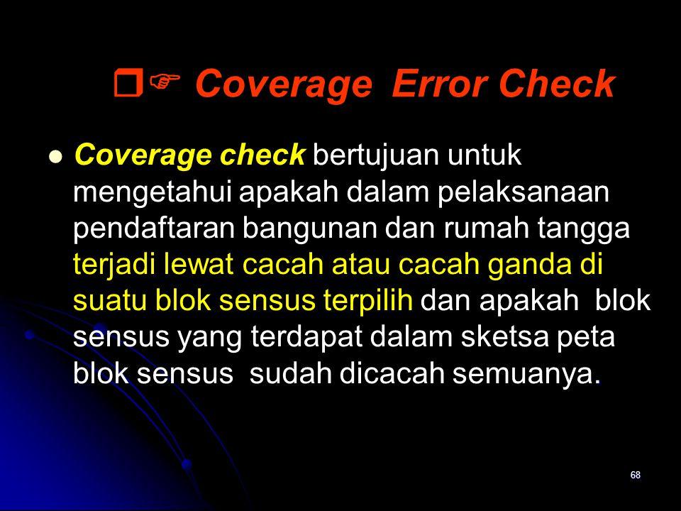 68  Coverage Error Check. Coverage check bertujuan untuk mengetahui apakah dalam pelaksanaan pendaftaran bangunan dan rumah tangga terjadi lewat cac