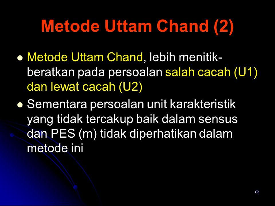 75 Metode Uttam Chand (2) Metode Uttam Chand, lebih menitik- beratkan pada persoalan salah cacah (U1) dan lewat cacah (U2) Sementara persoalan unit ka