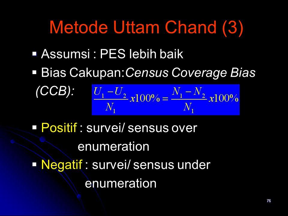 76 Metode Uttam Chand (3)   Assumsi : PES lebih baik  Bias Cakupan:Census Coverage Bias (CCB):  Positif : survei/ sensus over enumeration  Negati