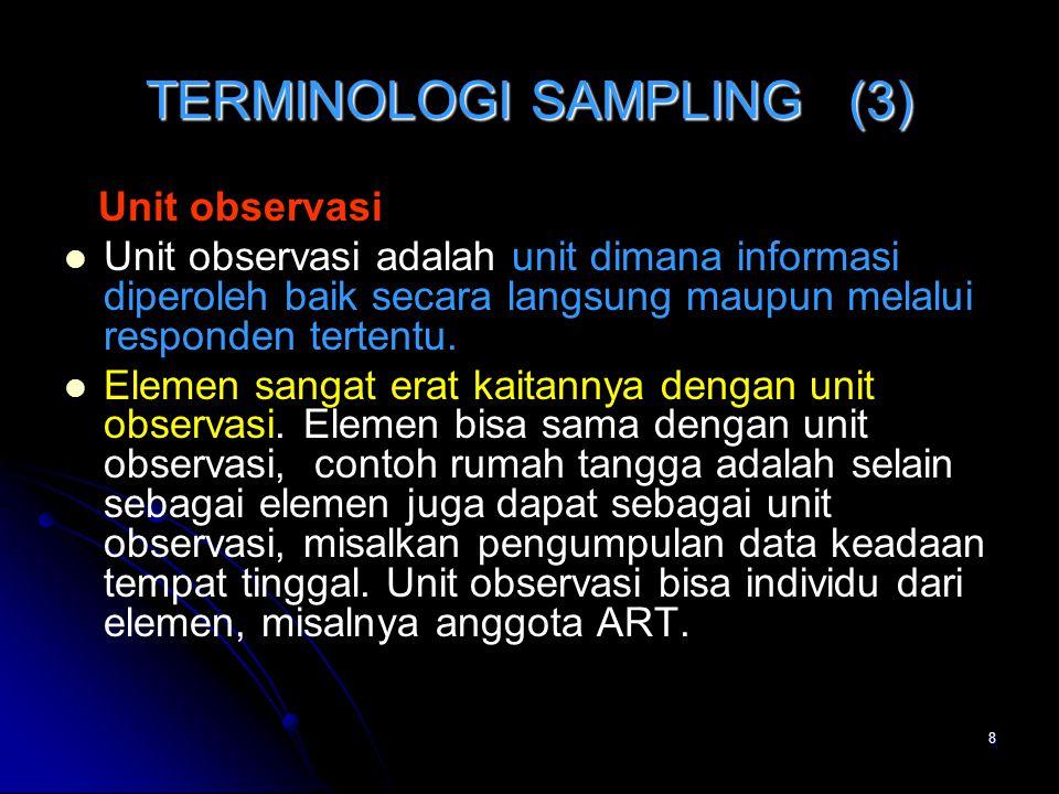 8 TERMINOLOGI SAMPLING (3) Unit observasi Unit observasi adalah unit dimana informasi diperoleh baik secara langsung maupun melalui responden tertentu