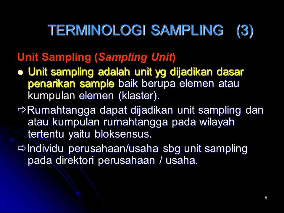 9 TERMINOLOGI SAMPLING (3) Unit Sampling (Sampling Unit) Unit sampling adalah unit yg dijadikan dasar penarikan sample baik berupa elemen atau elemen