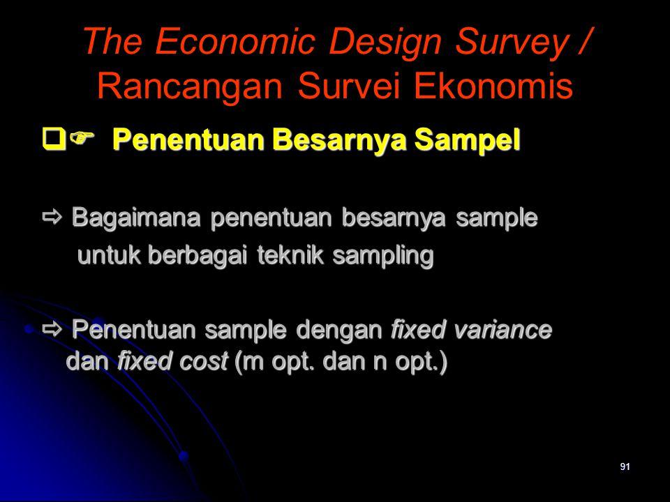 91 The Economic Design Survey / Rancangan Survei Ekonomis  Penentuan Besarnya Sampel  Bagaimana penentuan besarnya sample untuk berbagai teknik sam