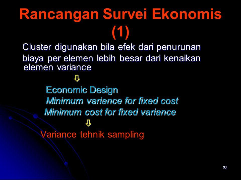 93 Rancangan Survei Ekonomis (1) Cluster digunakan bila efek dari penurunan Cluster digunakan bila efek dari penurunan biaya per elemen lebih besar da