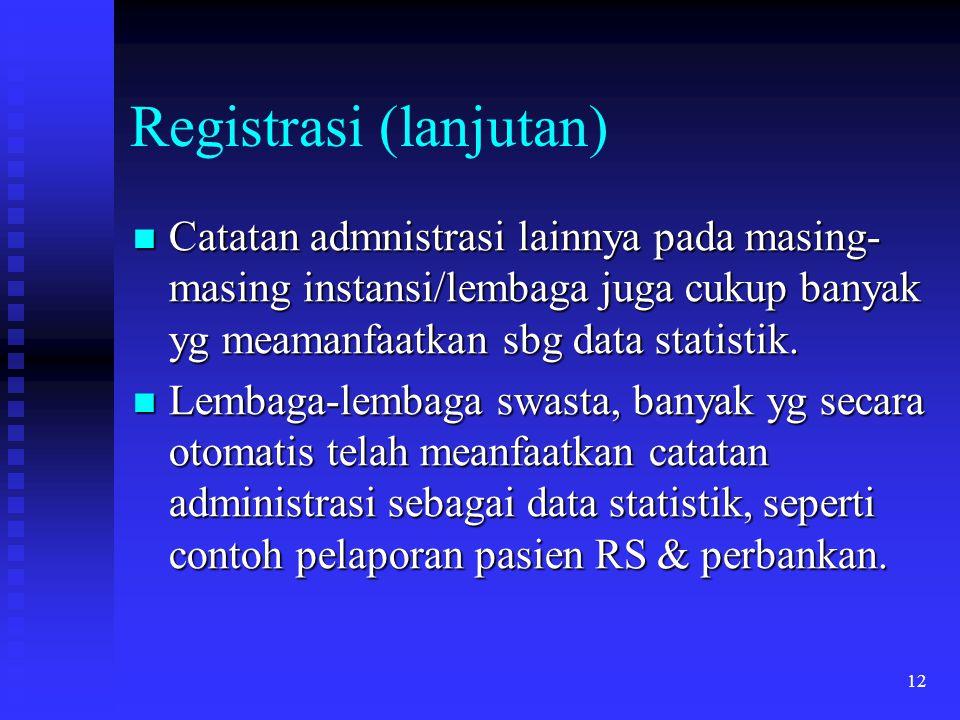 12 Registrasi (lanjutan) Catatan admnistrasi lainnya pada masing- masing instansi/lembaga juga cukup banyak yg meamanfaatkan sbg data statistik. Catat