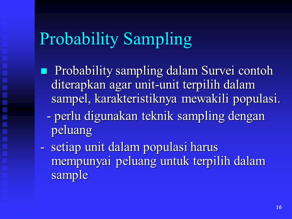 16 Probability Sampling Probability sampling dalam Survei contoh diterapkan agar unit-unit terpilih dalam sampel, karakteristiknya mewakili populasi.