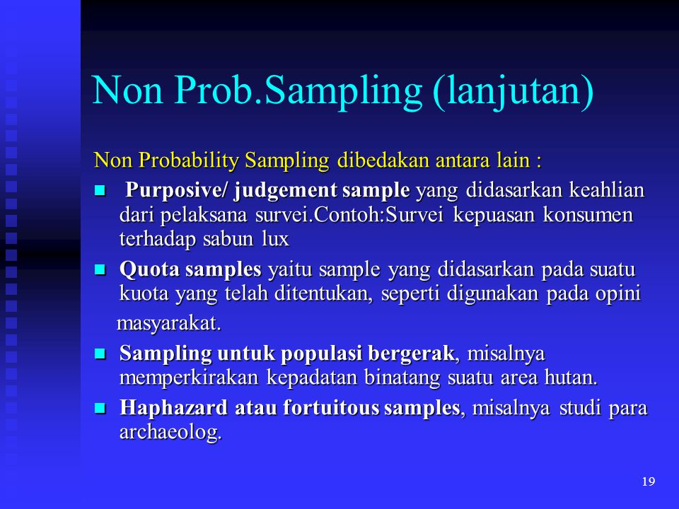 19 Non Prob.Sampling (lanjutan) Non Probability Sampling dibedakan antara lain : Purposive/ judgement sample yang didasarkan keahlian dari pelaksana s