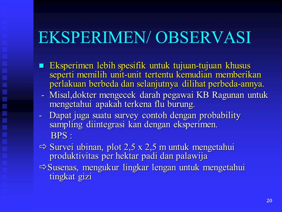 20 EKSPERIMEN/ OBSERVASI Eksperimen lebih spesifik untuk tujuan-tujuan khusus seperti memilih unit-unit tertentu kemudian memberikan perlakuan berbeda