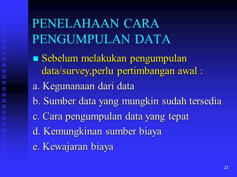 21 PENELAHAAN CARA PENGUMPULAN DATA Sebelum melakukan pengumpulan data/survey,perlu pertimbangan awal : Sebelum melakukan pengumpulan data/survey,perl