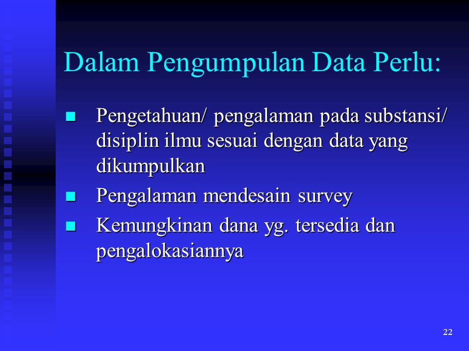 22 Dalam Pengumpulan Data Perlu: Pengetahuan/ pengalaman pada substansi/ disiplin ilmu sesuai dengan data yang dikumpulkan Pengetahuan/ pengalaman pad