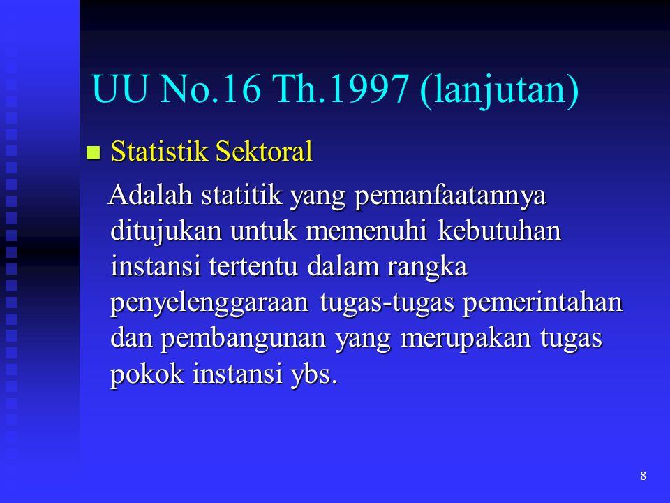 8 UU No.16 Th.1997 (lanjutan) Statistik Sektoral Statistik Sektoral Adalah statitik yang pemanfaatannya ditujukan untuk memenuhi kebutuhan instansi te