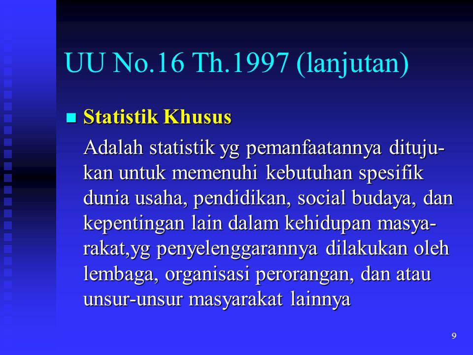 9 UU No.16 Th.1997 (lanjutan) Statistik Khusus Statistik Khusus Adalah statistik yg pemanfaatannya dituju- kan untuk memenuhi kebutuhan spesifik dunia