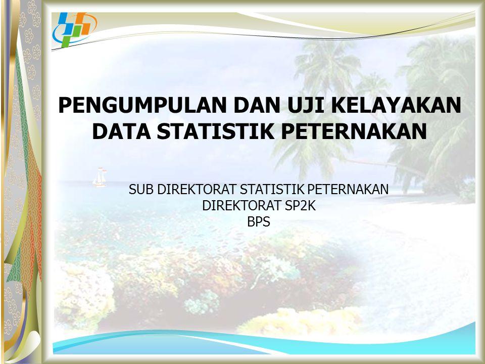 PENGUMPULAN DAN UJI KELAYAKAN DATA STATISTIK PETERNAKAN SUB DIREKTORAT STATISTIK PETERNAKAN DIREKTORAT SP2K BPS