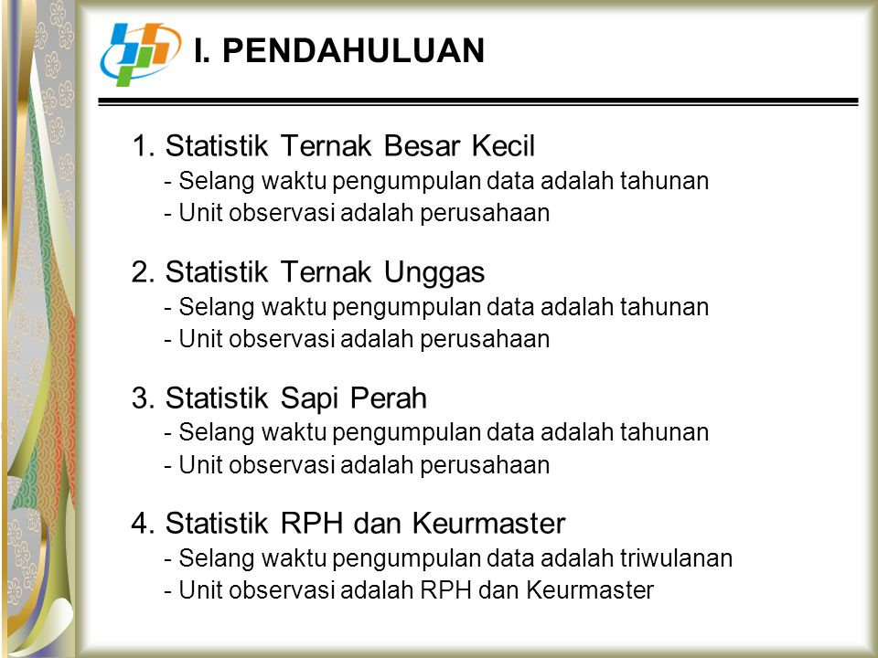 1. Statistik Ternak Besar Kecil - Selang waktu pengumpulan data adalah tahunan - Unit observasi adalah perusahaan 2. Statistik Ternak Unggas - Selang