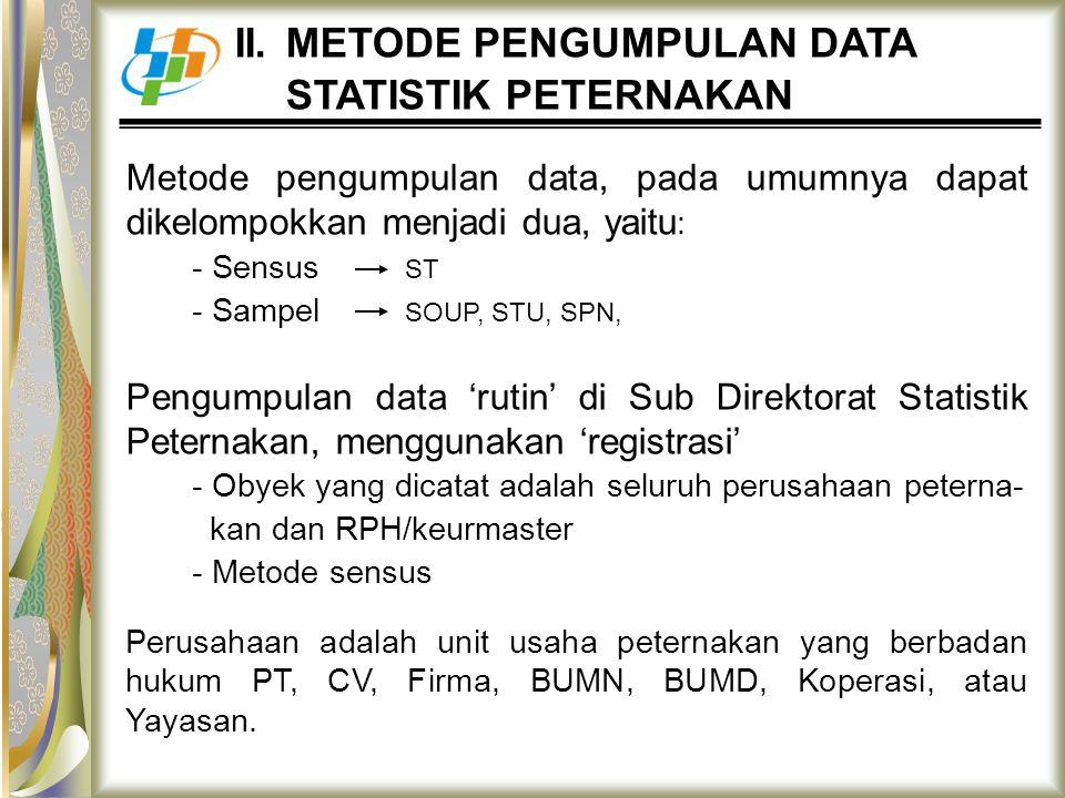 II. METODE PENGUMPULAN DATA STATISTIK PETERNAKAN Metode pengumpulan data, pada umumnya dapat dikelompokkan menjadi dua, yaitu : - Sensus ST - Sampel S