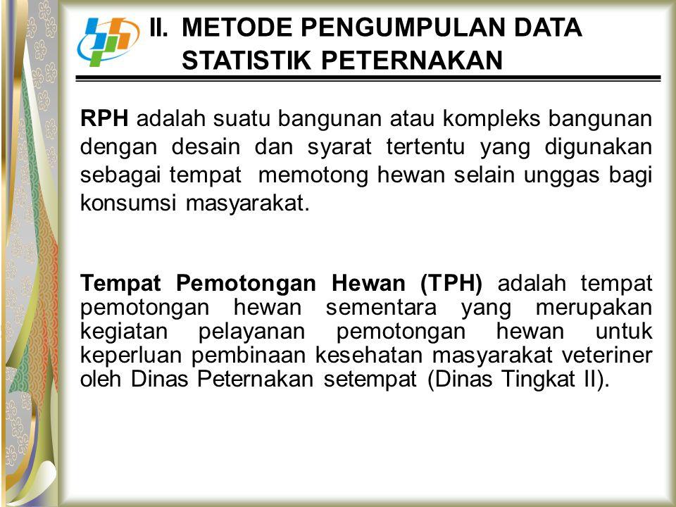 II. METODE PENGUMPULAN DATA STATISTIK PETERNAKAN RPH adalah suatu bangunan atau kompleks bangunan dengan desain dan syarat tertentu yang digunakan seb