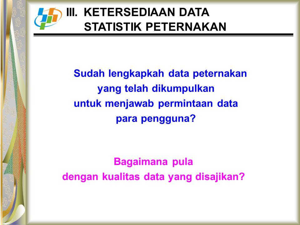 Sudah lengkapkah data peternakan yang telah dikumpulkan untuk menjawab permintaan data para pengguna? Bagaimana pula dengan kualitas data yang disajik
