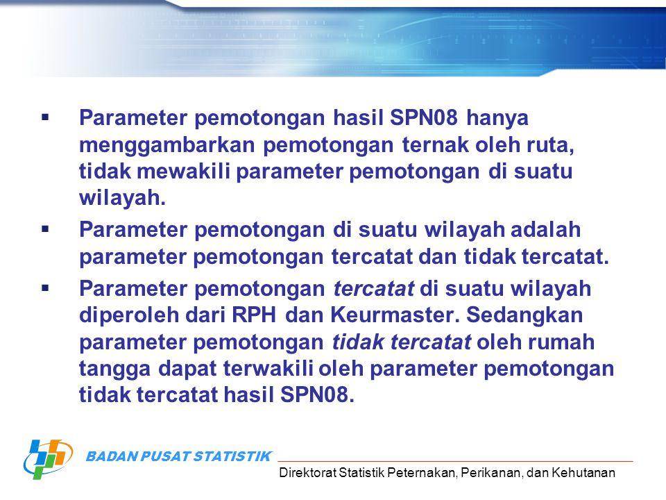 Direktorat Statistik Peternakan, Perikanan, dan Kehutanan BADAN PUSAT STATISTIK  Parameter pemotongan hasil SPN08 hanya menggambarkan pemotongan ternak oleh ruta, tidak mewakili parameter pemotongan di suatu wilayah.