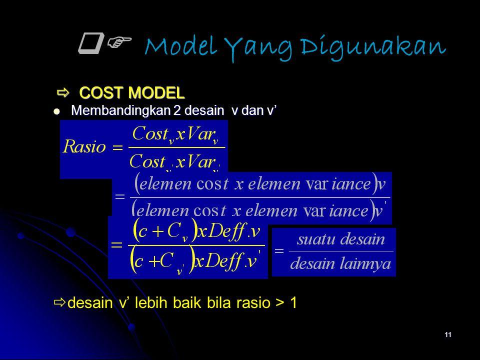 11  Model Yang Digunakan  COST MODEL  COST MODEL Membandingkan 2 desain v dan v' Membandingkan 2 desain v dan v'  desain v' lebih baik bila rasio > 1