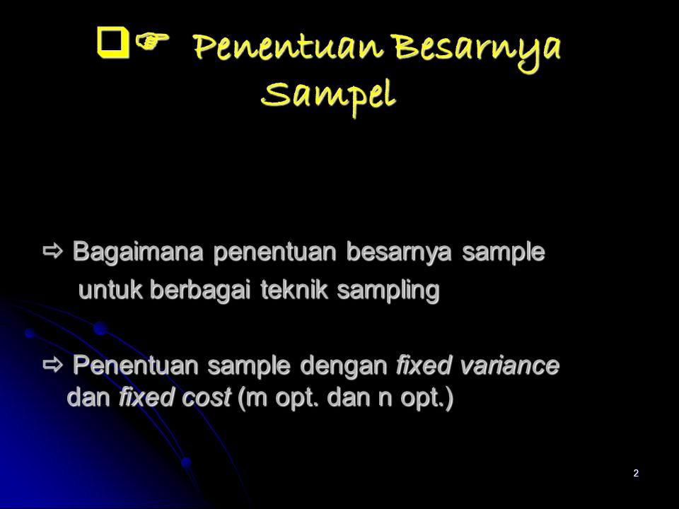 2  Penentuan Besarnya Sampel  Bagaimana penentuan besarnya sample untuk berbagai teknik sampling untuk berbagai teknik sampling  Penentuan sample dengan fixed variance dan fixed cost (m opt.