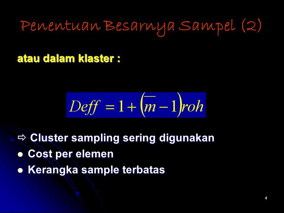 4 Penentuan Besarnya Sampel (2) atau dalam klaster :  Cluster sampling sering digunakan Cost per elemen Cost per elemen Kerangka sample terbatas Kerangka sample terbatas