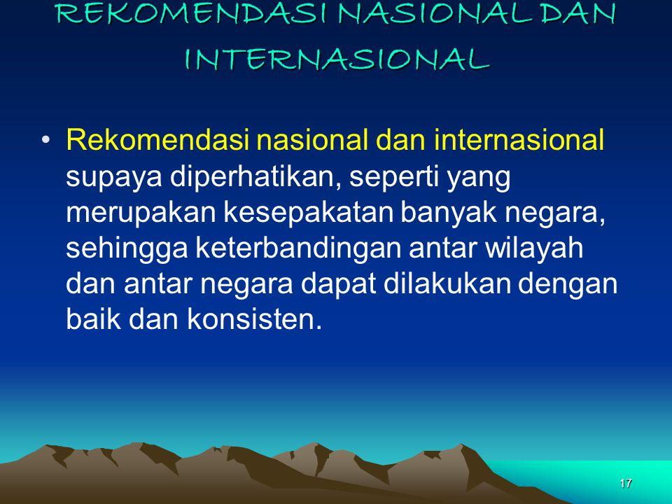 17 REKOMENDASI NASIONAL DAN INTERNASIONAL Rekomendasi nasional dan internasional supaya diperhatikan, seperti yang merupakan kesepakatan banyak negara, sehingga keterbandingan antar wilayah dan antar negara dapat dilakukan dengan baik dan konsisten.
