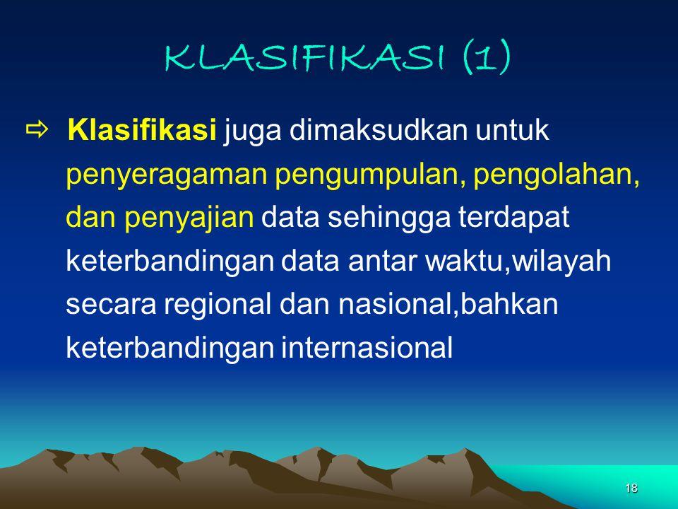 18 KLASIFIKASI (1)  Klasifikasi juga dimaksudkan untuk penyeragaman pengumpulan, pengolahan, dan penyajian data sehingga terdapat keterbandingan data antar waktu,wilayah secara regional dan nasional,bahkan keterbandingan internasional