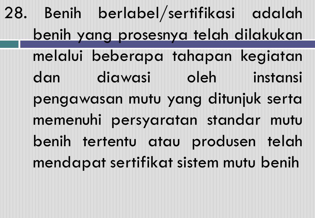 28. Benih berlabel/sertifikasi adalah benih yang prosesnya telah dilakukan melalui beberapa tahapan kegiatan dan diawasi oleh instansi pengawasan mutu