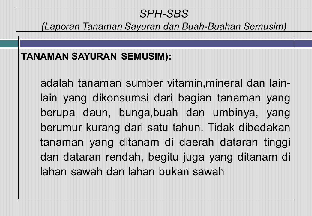 SPH-SBS (Laporan Tanaman Sayuran dan Buah-Buahan Semusim) TANAMAN SAYURAN SEMUSIM): adalah tanaman sumber vitamin,mineral dan lain- lain yang dikonsum