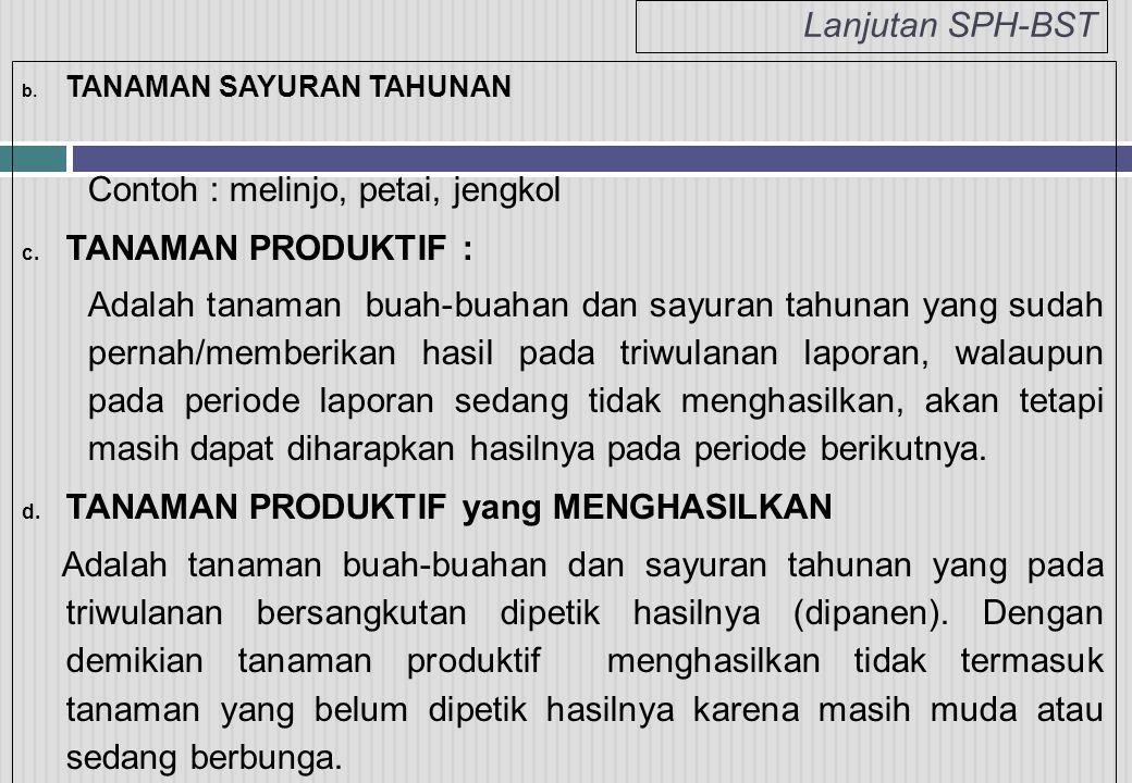 Lanjutan SPH-BST b. TANAMAN SAYURAN TAHUNAN Contoh : melinjo, petai, jengkol c. TANAMAN PRODUKTIF : Adalah tanaman buah-buahan dan sayuran tahunan yan
