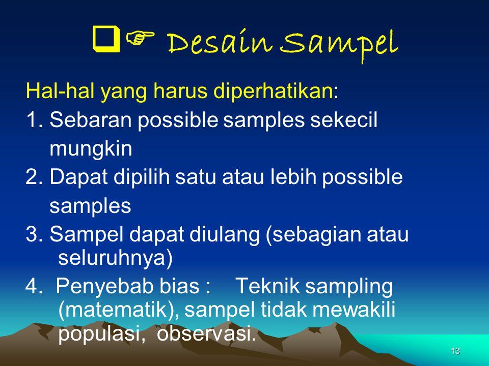 13  Desain Sampel Hal-hal yang harus diperhatikan: 1. Sebaran possible samples sekecil mungkin 2. Dapat dipilih satu atau lebih possible samples 3.