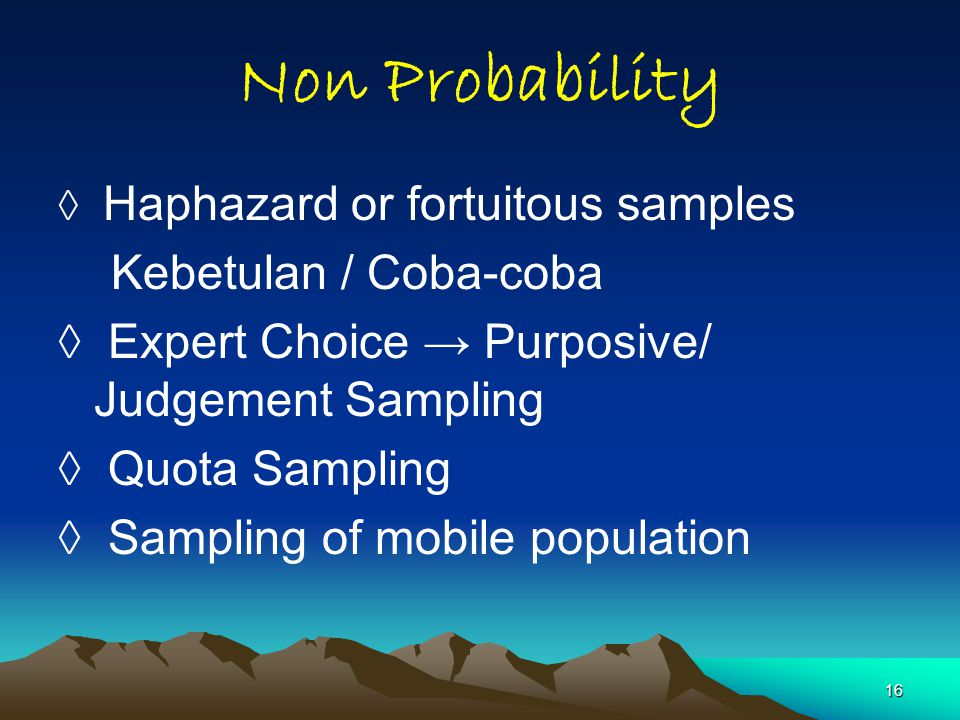 16 Non Probability ◊ Haphazard or fortuitous samples Kebetulan / Coba-coba ◊ Expert Choice → Purposive/ Judgement Sampling ◊ Quota Sampling ◊ Sampling