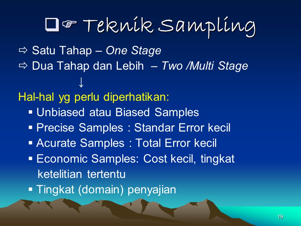 19  Teknik Sampling  Satu Tahap – One Stage  Dua Tahap dan Lebih – Two /Multi Stage ↓ Hal-hal yg perlu diperhatikan:  Unbiased atau Biased Sample