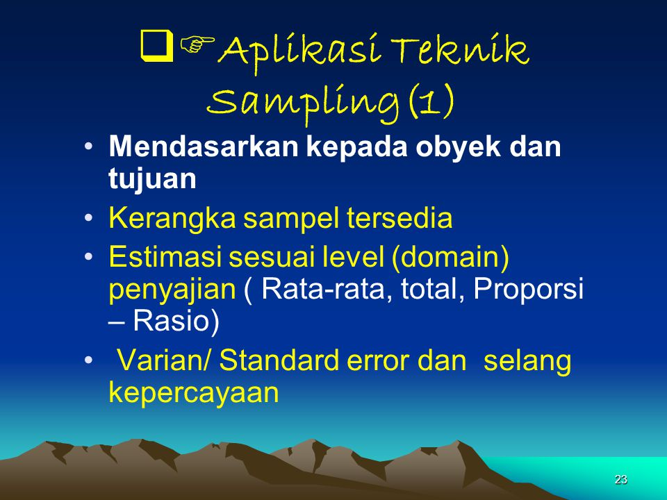 23  Aplikasi Teknik Sampling(1) Mendasarkan kepada obyek dan tujuan Kerangka sampel tersedia Estimasi sesuai level (domain) penyajian ( Rata-rata, t