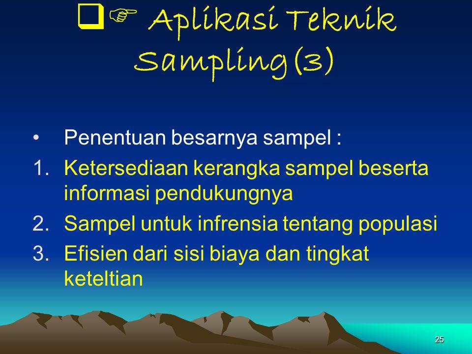 25  Aplikasi Teknik Sampling(3) Penentuan besarnya sampel : 1.Ketersediaan kerangka sampel beserta informasi pendukungnya 2.Sampel untuk infrensia t