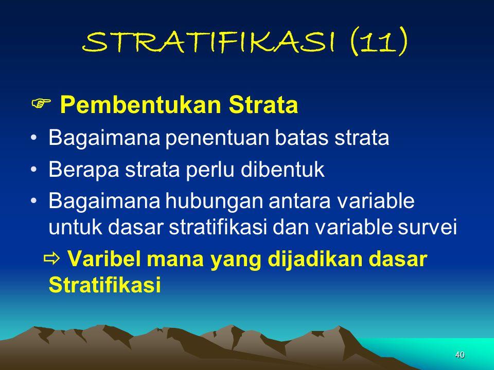 40 STRATIFIKASI (11)  Pembentukan Strata Bagaimana penentuan batas strata Berapa strata perlu dibentuk Bagaimana hubungan antara variable untuk dasar