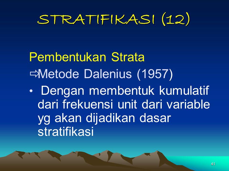 41 STRATIFIKASI (12) Pembentukan Strata  Metode Dalenius (1957) Dengan membentuk kumulatif dari frekuensi unit dari variable yg akan dijadikan dasar