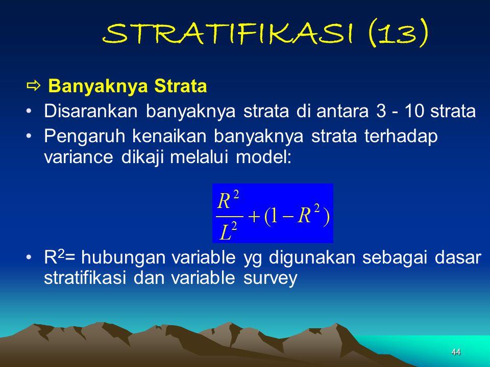 44 STRATIFIKASI (13)  Banyaknya Strata Disarankan banyaknya strata di antara 3 - 10 strata Pengaruh kenaikan banyaknya strata terhadap variance dikaj