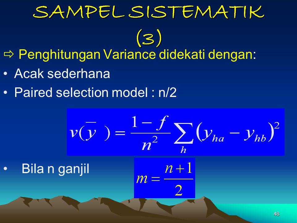 48 SAMPEL SISTEMATIK (3)  Penghitungan Variance didekati dengan: Acak sederhana Paired selection model : n/2 Bila n ganjil