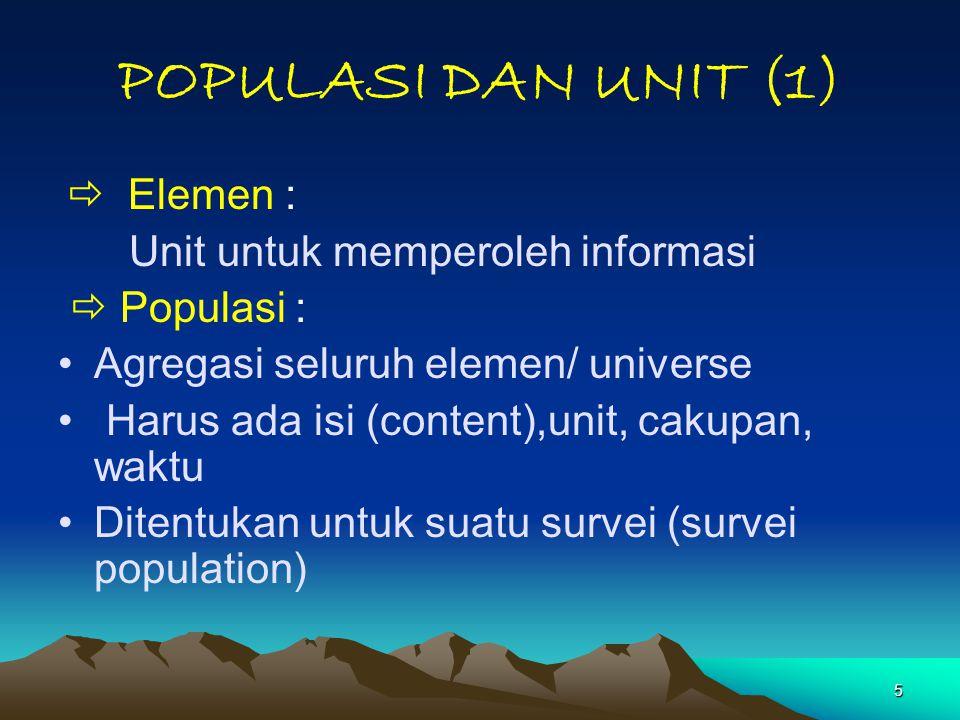 5 POPULASI DAN UNIT (1)  Elemen : Unit untuk memperoleh informasi  Populasi : Agregasi seluruh elemen/ universe Harus ada isi (content),unit, cakupa
