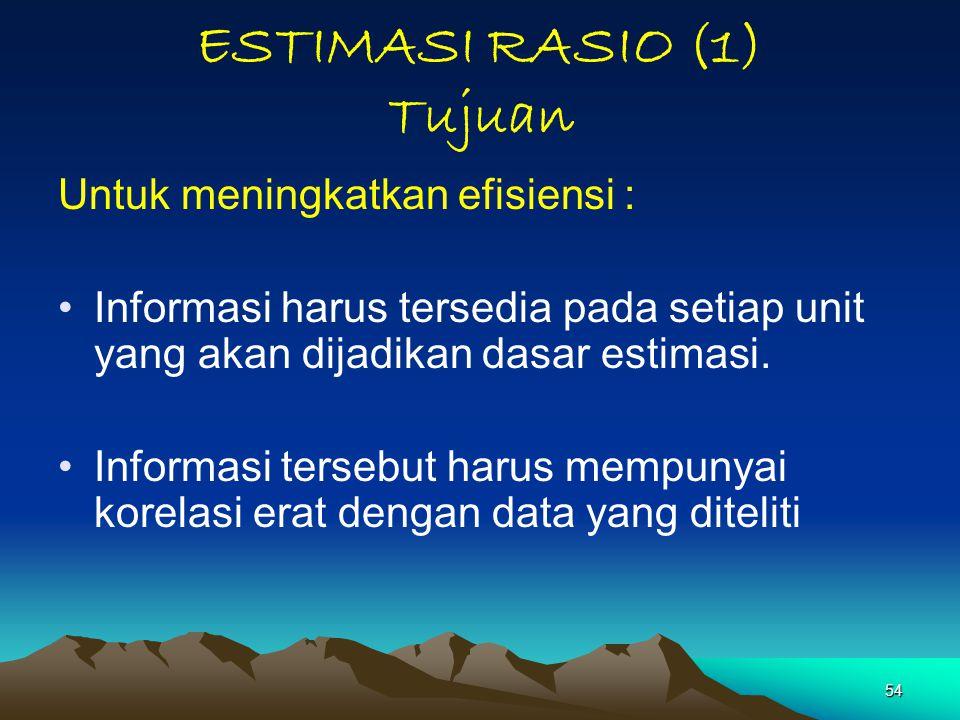 54 ESTIMASI RASIO (1) Tujuan Untuk meningkatkan efisiensi : Informasi harus tersedia pada setiap unit yang akan dijadikan dasar estimasi. Informasi te