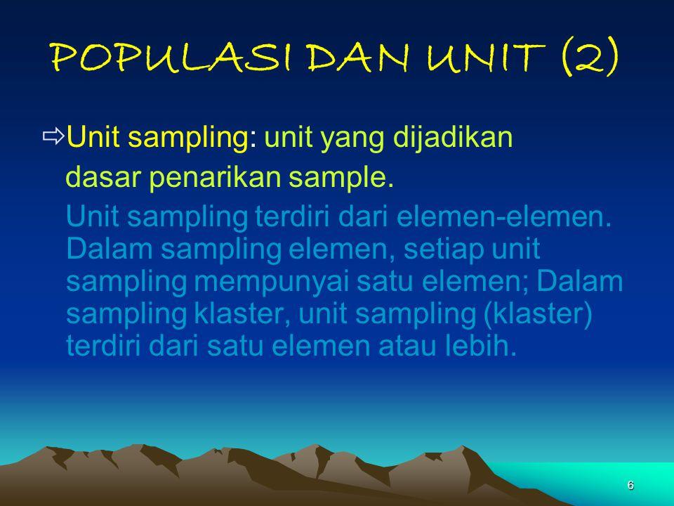 6 POPULASI DAN UNIT (2)  Unit sampling: unit yang dijadikan dasar penarikan sample. Unit sampling terdiri dari elemen-elemen. Dalam sampling elemen,