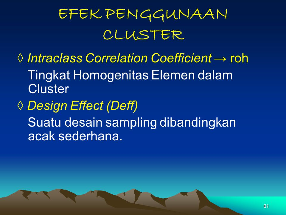 61 EFEK PENGGUNAAN CLUSTER ◊ Intraclass Correlation Coefficient → roh Tingkat Homogenitas Elemen dalam Cluster ◊ Design Effect (Deff) Suatu desain sam