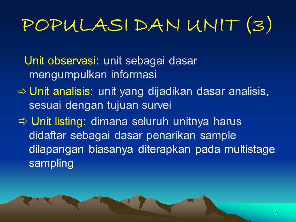 7 POPULASI DAN UNIT (3) Unit observasi: unit sebagai dasar mengumpulkan informasi  Unit analisis: unit yang dijadikan dasar analisis, sesuai dengan t