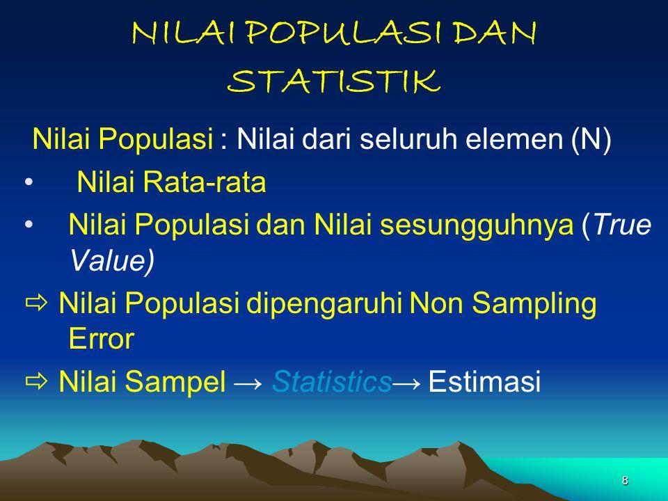 8 NILAI POPULASI DAN STATISTIK Nilai Populasi : Nilai dari seluruh elemen (N) Nilai Rata-rata Nilai Populasi dan Nilai sesungguhnya (True Value)  Nil