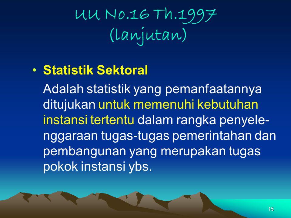 15 UU No.16 Th.1997 (lanjutan) Statistik Sektoral Adalah statistik yang pemanfaatannya ditujukan untuk memenuhi kebutuhan instansi tertentu dalam rangka penyele- nggaraan tugas-tugas pemerintahan dan pembangunan yang merupakan tugas pokok instansi ybs.